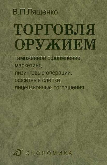Лященко В.П. Торговля оружием: таможенное оформление, маркетинг, лизинговые операции, офсетные сделки, лицензионные соглашения