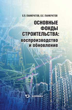 Панкратов Евгений Павлович Основные фонды строительства: воспроизводство и обновление