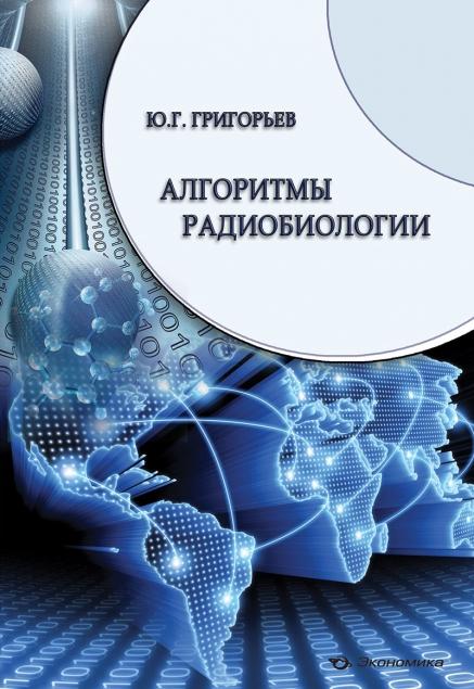 Григорьев Ю.Г. Алгоритмы радиобиологии : атомная радиация, космос, звук, радиочастоты, мобильная связь. Очерки научного пути